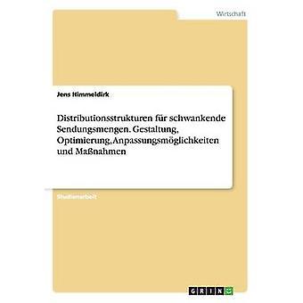 Distributionsstrukturen Fur Schwankende Sendungsmengen. Gestaltung Optimierung Anpassungsmoglichkeiten Und Massnahmen by Himmeldirk & Jens
