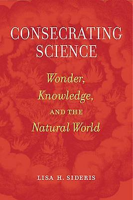 Consecrating Science - Wonder - Knowledge - and the Natural World by L