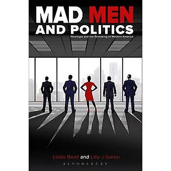 Mad Men and Politics - Nostalgia and the Remaking of Modern America by