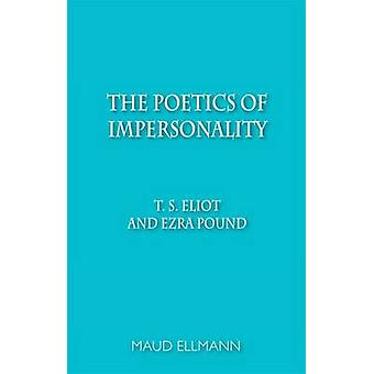 The Poetics of Impersonality - T. S. Eliot and Ezra Pound by Maud Ellm