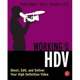 Working with HDV Shoot Edit and Deliver Your High Definition Video by Gloman & Chuck