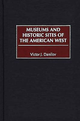 Museums and Historic Sites of the American West by Danilov & Victor J.