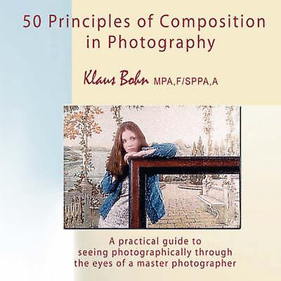 50 Principles of Composition in Photography A Practical Guide to Seeing Photographically Through the Eyes of a Master Photographer by Bohn & Klaus
