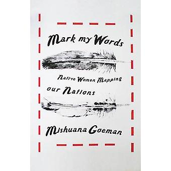 Mark My Words - Native Women Mapping Our Nations by Mishuana Goeman -