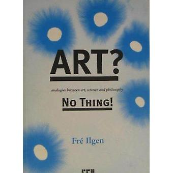Art? No Thing! - Analogies Between Art - Science and Philosophy by Fre