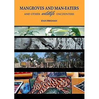 Mangroves and Man-Eaters - and Other Wildlife Encounters by Dan Freema