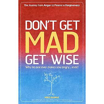 Don't Get Mad Get Wise - Why No One Ever Makes You Angry! by Mike Geor