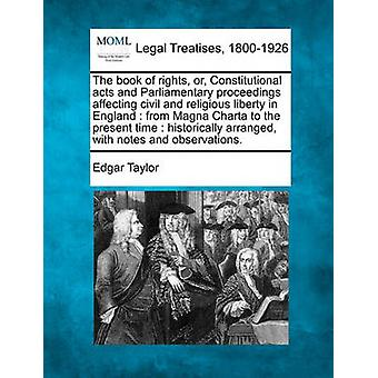 The book of rights or Constitutional acts and Parliamentary proceedings affecting civil and religious liberty in England  from Magna Charta to the present time  historically arranged with notes a by Taylor & Edgar