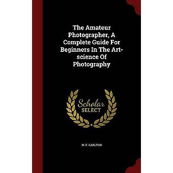 The Amateur Photographer A Complete Guide For Beginners In The Artscience Of Photography by Carlton & W. F.