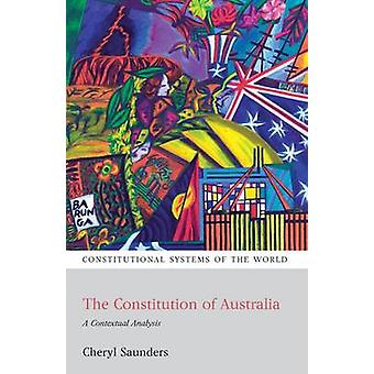 The Constitution of Australia A Contextual Analysis by Saunders & Cheryl
