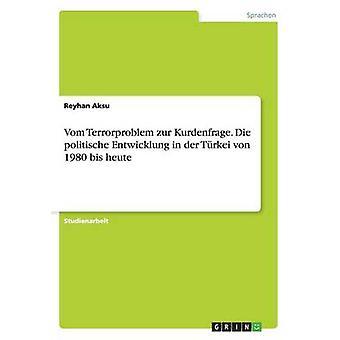 Vom Terrorproblem zur Kurdenfrage. Die  politische Entwicklung in der Trkei von 1980 bis heute by Aksu & Reyhan