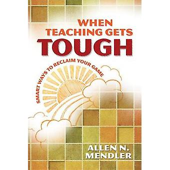 When Teaching Gets Tough - Smart Ways to Reclaim Your Game by Allen N