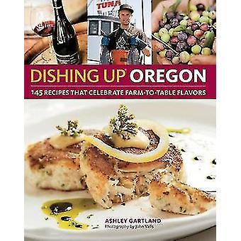 Dishing Up Oregon - 145 Recipes That Celebrate Farm-To-Table Flavors b