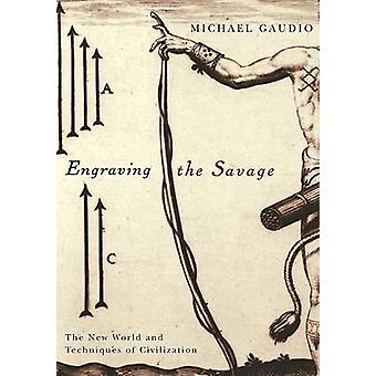 Engraving the Savage - The New World and Techniques of Civilization by