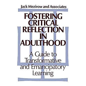 Fostering Critical Reflection in Adulthood: A Guide to Transformative and Emannipatory Learning