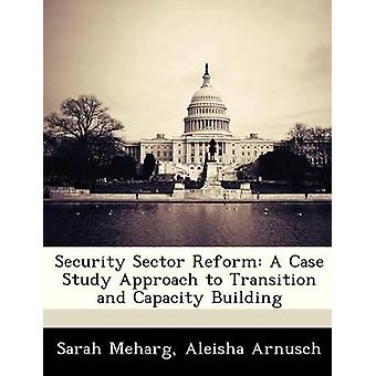 Security Sector Reform A Case Study Approach to Transition and Capacity Building by Meharg & Sarah