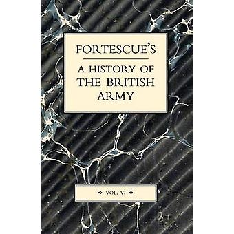 FORTESCUES HISTORY OF THE BRITISH ARMY VOLUME VI by Hon. J. W. Fortescue & The
