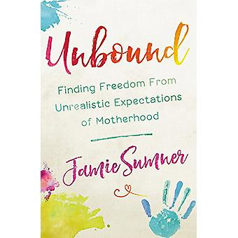 Unbound - Finding Freedom From Unrealistic Expectations of Motherhood