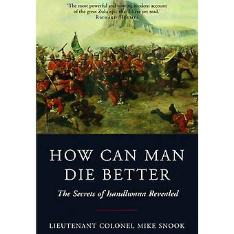 How Can Man Die Better - The Secrets of Isandlwana Revealed by Mike Sn