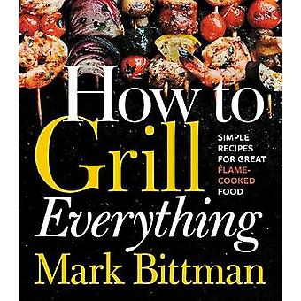 How to Grill Everything - Simple Recipes for Great Flame-Cooked Food b