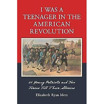 I Was a Teenager in the American Revolution - 21 Young Patriots and Tw