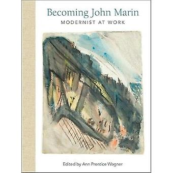 Becoming John Marin - Modernist at Work by Ann Wagner - 9781682260586