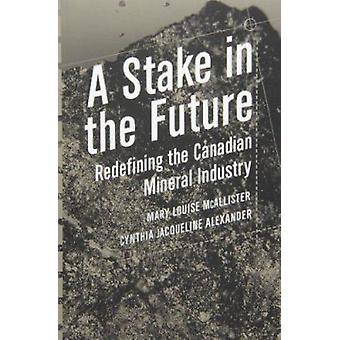 A Stake in the Future - Redefining the Canadian Mineral Industry by Ma