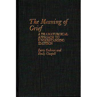 The Meaning of Grief A Dramaturgical Approach to Understanding Emotion by Cochran & Larry