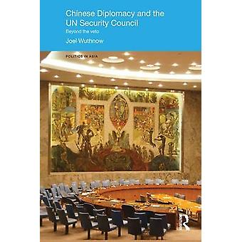 Chinese Diplomacy and the UN Security Council  Beyond the Veto by Wuthnow & Joel