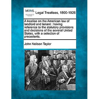 A treatise on the American law of landlord and tenant  having reference to the statutory provisions and decisions of the several United States with a selection of precedents. by Taylor & John Neilson