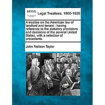 En avhandling om den amerikanska lagen av hyresvärden och hyresgästen med hänvisning till de lagstadgade bestämmelser och beslut av flera Förenta staterna med ett urval av prejudikat. av Taylor & John Neilson