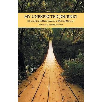 My Unexpected Journey Beating the Odds to Become a Walking Miracle by Lee McClanathan & Pastor G.