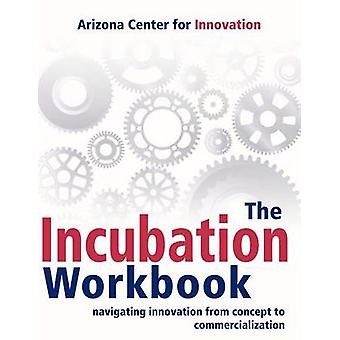 The Incubation Workbook Navigating Innovation from Concept to Commercialization by Arizona Center for Innovation