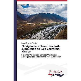 El origen del volcanismo postsubduccin en Baja California Mxico by Negrete Aranda Raquel