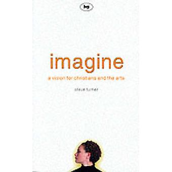 Imagine - A Vision for Christians and the Arts by Steve Turner - 97808