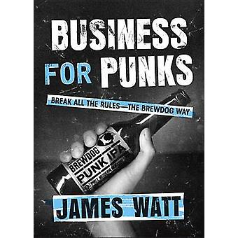 Business for Punks - Break All the Rules--The Brewdog Way by James Wat