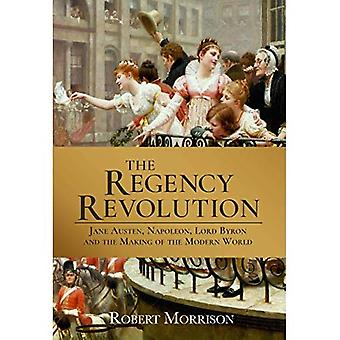 The Regency Revolution: Jane Austen, Napoleon, Lord� Byron and the Making of the Modern World