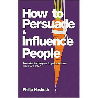 How to Persuade and Influence People - Powerful Techniques to Get Your