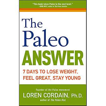 The Paleo Answer - 7 Days to Lose Weight - Feel Great - Stay Young by