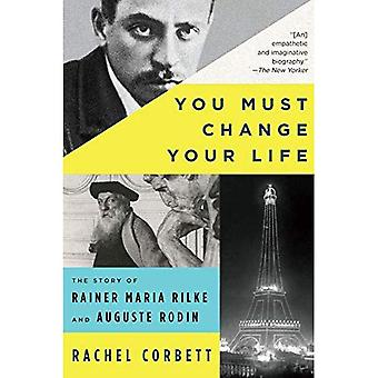 You Must Change Your Life: � The Story of Rainer Maria � Rilke and Auguste Rodin