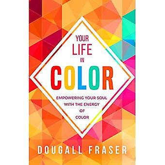 Your Life in Colour: Empowering Your Soul with the Energy of Colour