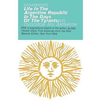 Life in the Argentine Republic In the Days of the Tyrants by Sarmiento & Domingo F.