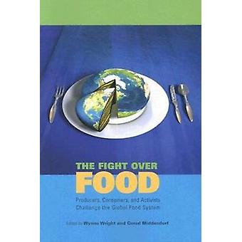 The Fight Over Food Producers Consumers and Activists Challenge the Global Food System by Wright & Wynne