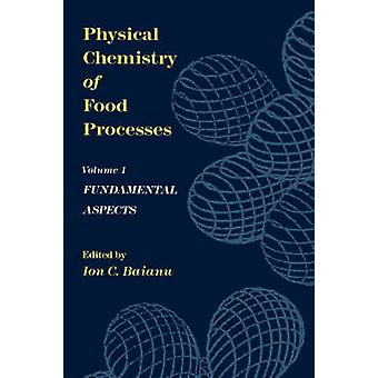 Physical Chemistry of Food Processes Volume I Fundamental Aspects by Baianu & Ion C.
