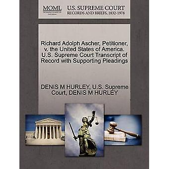 Richard Adolph Ascher Petitioner v. the United States of America. U.S. Supreme Court Transcript of Record with Supporting Pleadings by HURLEY & DENIS M