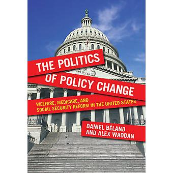 The Politics of Policy Change Welfare Medicare and Social Security Reform in the United States by Bland & Daniel