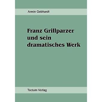 Franz Grillparzer und sein dramatisches Werk by Gebhardt & Armin