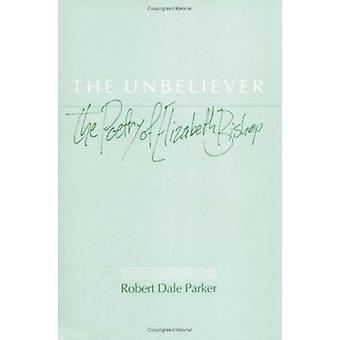 The Unbeliever - The Poetry of Elizabeth Bishop by Robert Parker - 978