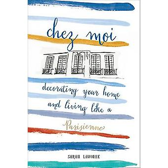Chez Moi - Decorating Your Home and Living Like a Parisienne by Sarah