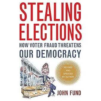 Stealing Elections - How Voter Fraud Threatens Our Democracy (2nd Revi
